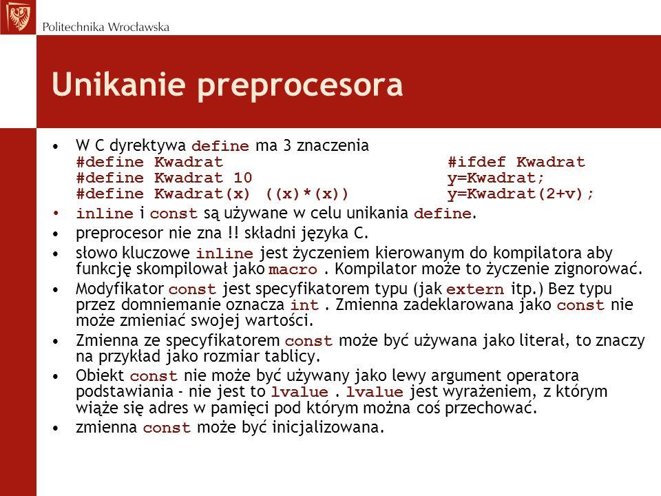 Unikanie preprocesora W C dyrektywa define ma 3 znaczenia #define Kwadrat#ifdef Kwadrat #define Kwadrat 10y=Kwadrat; #define Kwadrat(x) ((x)*(x))y=Kwa