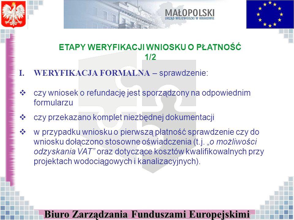 ETAPY WERYFIKACJI WNIOSKU O PŁATNOŚĆ 1/2 I.WERYFIKACJA FORMALNA – sprawdzenie: czy wniosek o refundację jest sporządzony na odpowiednim formularzu czy przekazano komplet niezbędnej dokumentacji w przypadku wniosku o pierwszą płatność sprawdzenie czy do wniosku dołączono stosowne oświadczenia (t.j.
