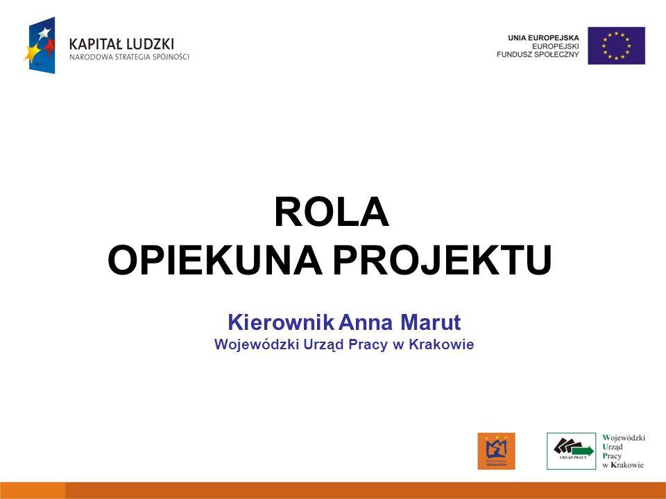 ROLA OPIEKUNA PROJEKTU Kierownik Anna Marut Wojewódzki Urząd Pracy w Krakowie