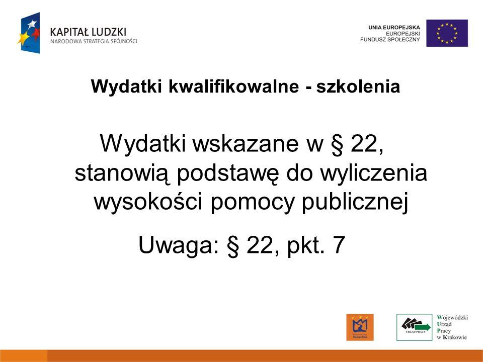 Wydatki kwalifikowalne - szkolenia Wydatki wskazane w § 22, stanowią podstawę do wyliczenia wysokości pomocy publicznej Uwaga: § 22, pkt. 7