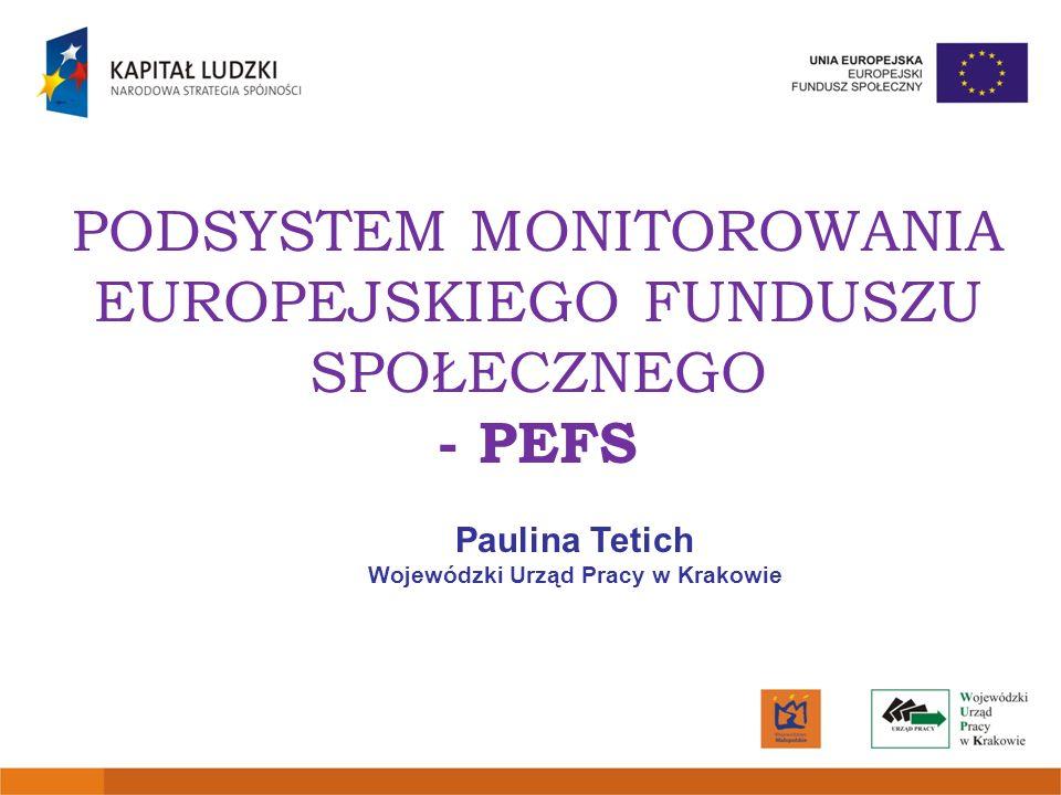 PODSYSTEM MONITOROWANIA EUROPEJSKIEGO FUNDUSZU SPOŁECZNEGO - PEFS Paulina Tetich Wojewódzki Urząd Pracy w Krakowie