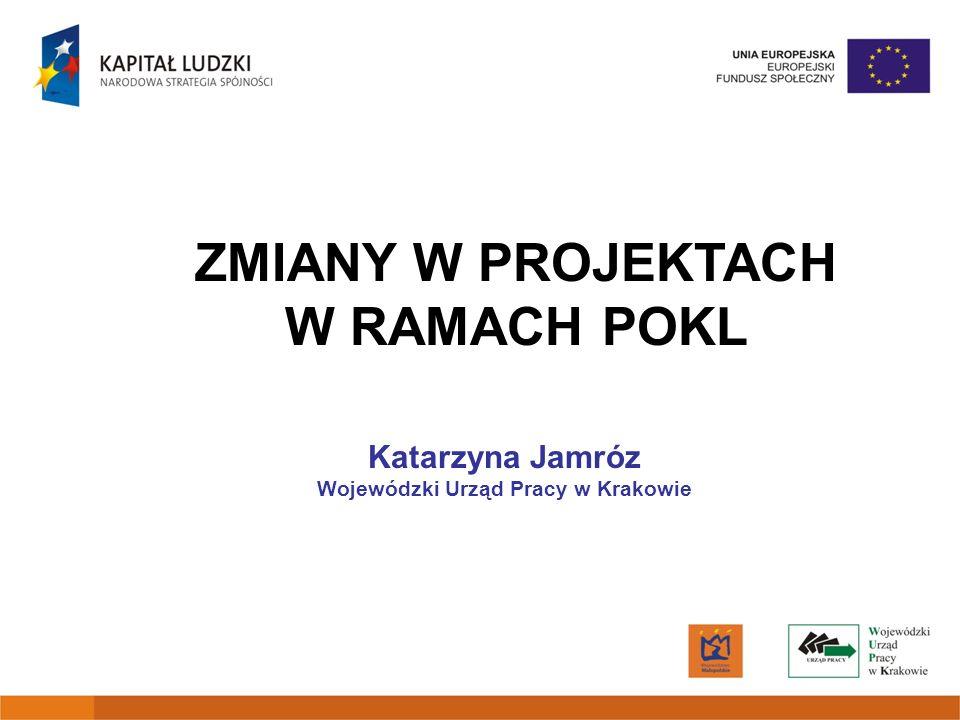 ZMIANY W PROJEKTACH W RAMACH POKL Katarzyna Jamróz Wojewódzki Urząd Pracy w Krakowie