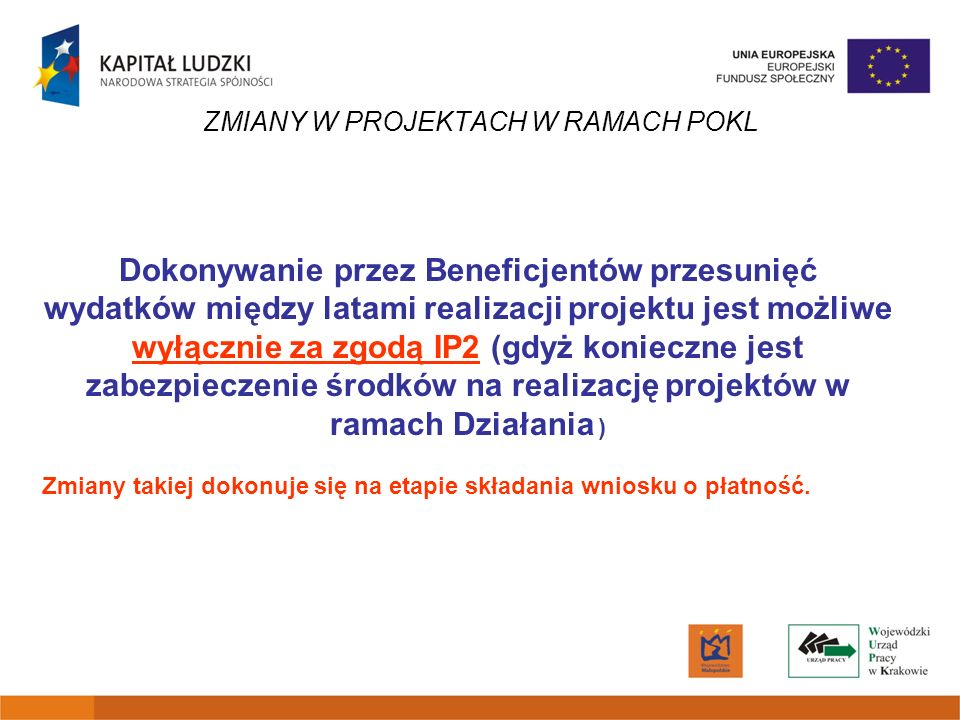 ZMIANY W PROJEKTACH W RAMACH POKL Dokonywanie przez Beneficjentów przesunięć wydatków między latami realizacji projektu jest możliwe wyłącznie za zgod