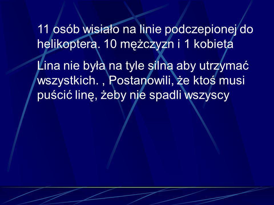 11 osób wisiało na linie podczepionej do helikoptera. 10 mężczyzn i 1 kobieta Lina nie była na tyle silna aby utrzymać wszystkich., Postanowili, że kt