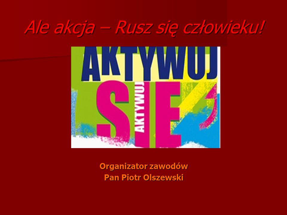 Ale akcja – Rusz się człowieku! Organizator zawodów Pan Piotr Olszewski