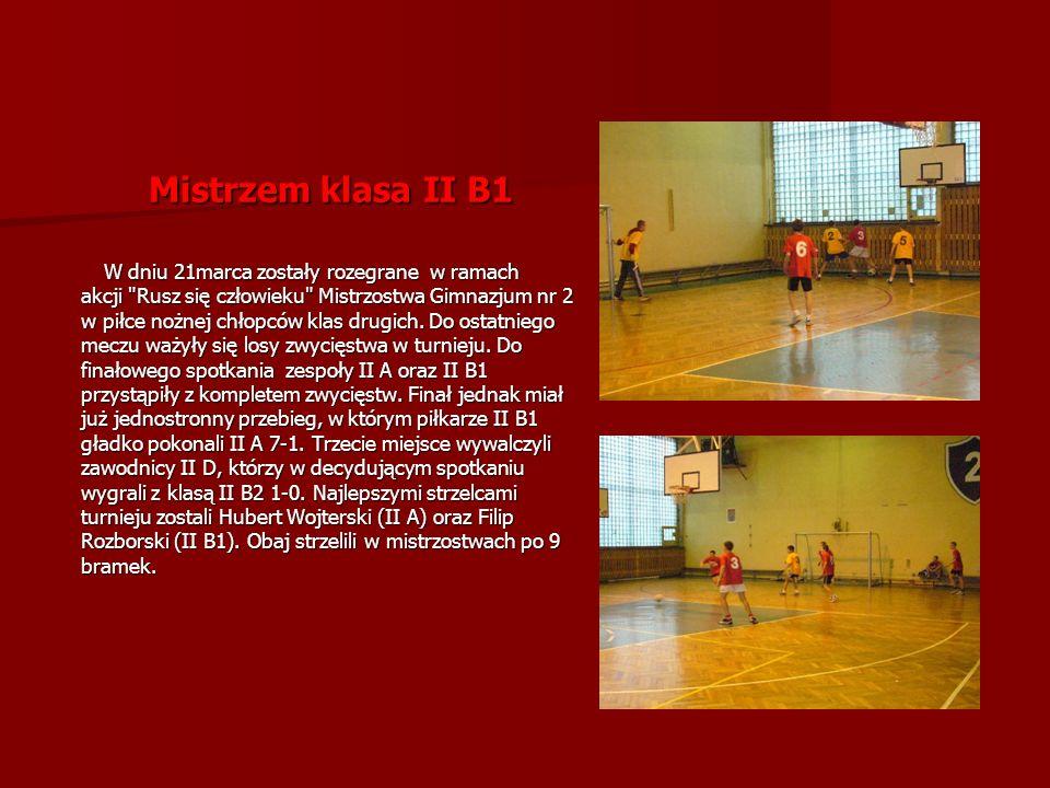 Mistrzem klasa II B1 W dniu 21marca zostały rozegrane w ramach W dniu 21marca zostały rozegrane w ramach akcji Rusz się człowieku Mistrzostwa Gimnazjum nr 2 w piłce nożnej chłopców klas drugich.