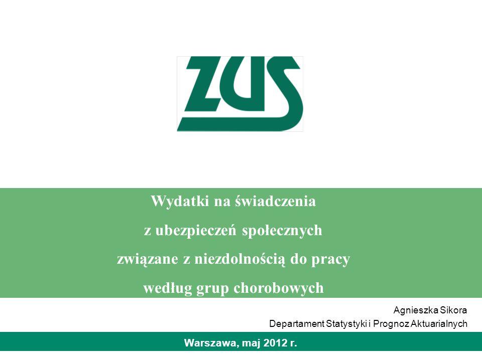 Warszawa, maj 2012 r. Wydatki na świadczenia z ubezpieczeń społecznych związane z niezdolnością do pracy według grup chorobowych Agnieszka Sikora Depa
