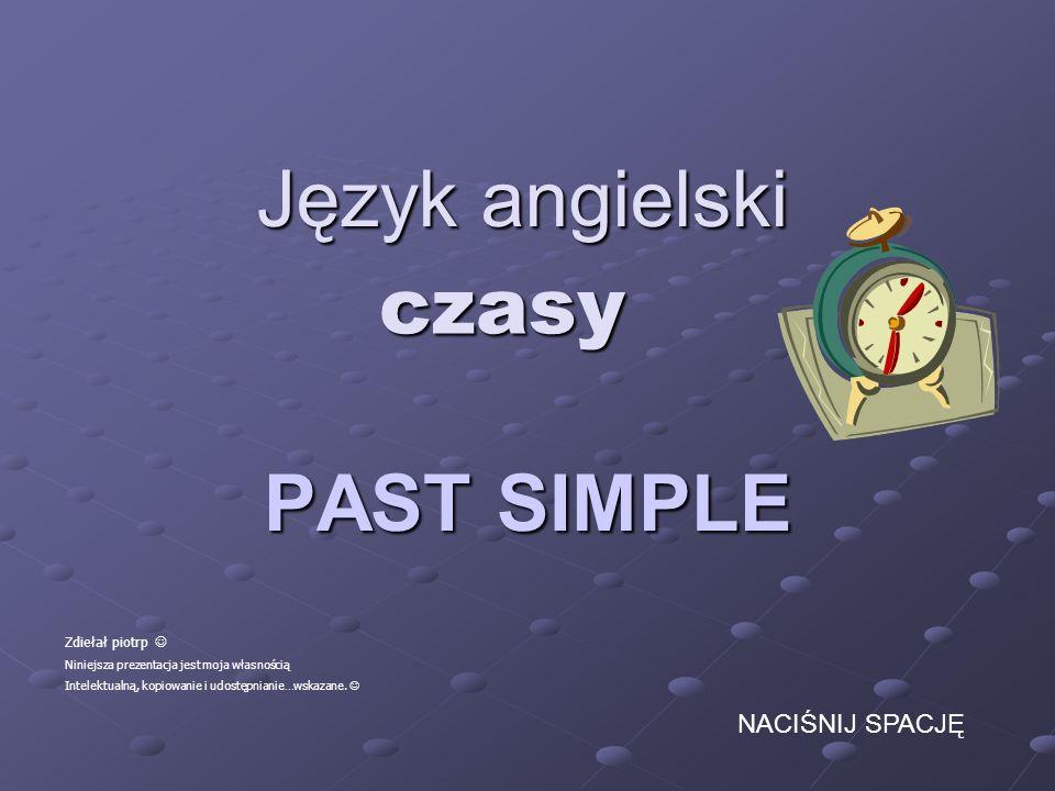 Język angielski PAST SIMPLE czasy Zdiełał piotrp Niniejsza prezentacja jest moja własnością Intelektualną, kopiowanie i udostępnianie…wskazane. NACIŚN