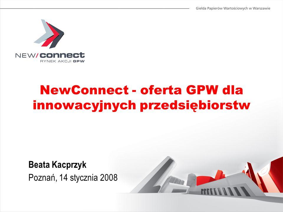 NewConnect - oferta GPW dla innowacyjnych przedsiębiorstw Beata Kacprzyk Poznań, 14 stycznia 2008