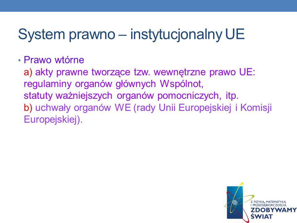 System prawno – instytucjonalny UE Prawo wtórne a) akty prawne tworzące tzw. wewnętrzne prawo UE: regulaminy organów głównych Wspólnot, statuty ważnie