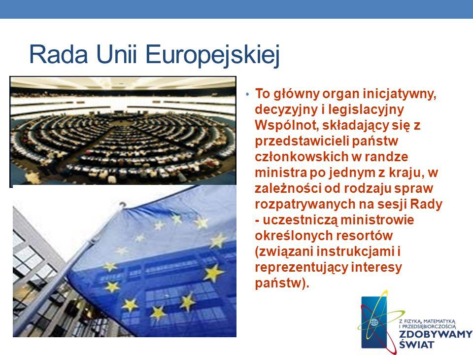 Rada Unii Europejskiej To główny organ inicjatywny, decyzyjny i legislacyjny Wspólnot, składający się z przedstawicieli państw członkowskich w randze