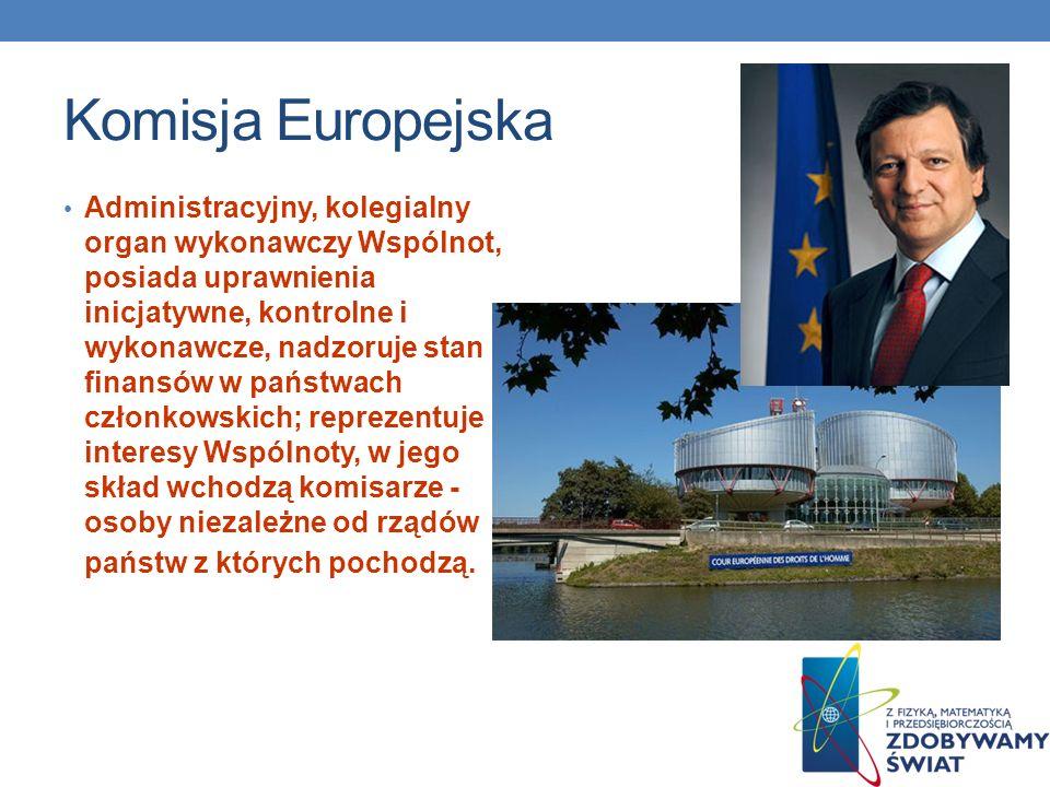 Komisja Europejska Administracyjny, kolegialny organ wykonawczy Wspólnot, posiada uprawnienia inicjatywne, kontrolne i wykonawcze, nadzoruje stan fina