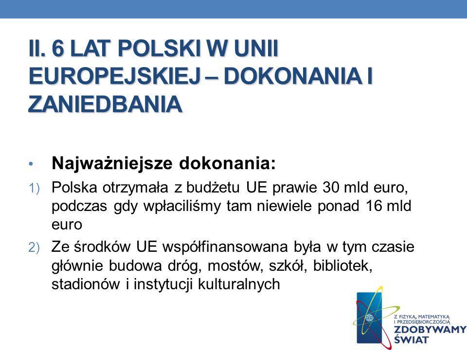 II. 6 LAT POLSKI W UNII EUROPEJSKIEJ – DOKONANIA I ZANIEDBANIA Najważniejsze dokonania: 1) Polska otrzymała z budżetu UE prawie 30 mld euro, podczas g