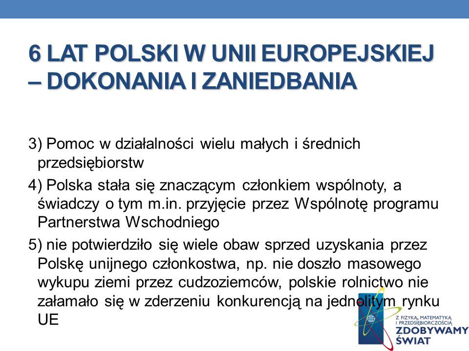 6 LAT POLSKI W UNII EUROPEJSKIEJ – DOKONANIA I ZANIEDBANIA 3) Pomoc w działalności wielu małych i średnich przedsiębiorstw 4) Polska stała się znacząc