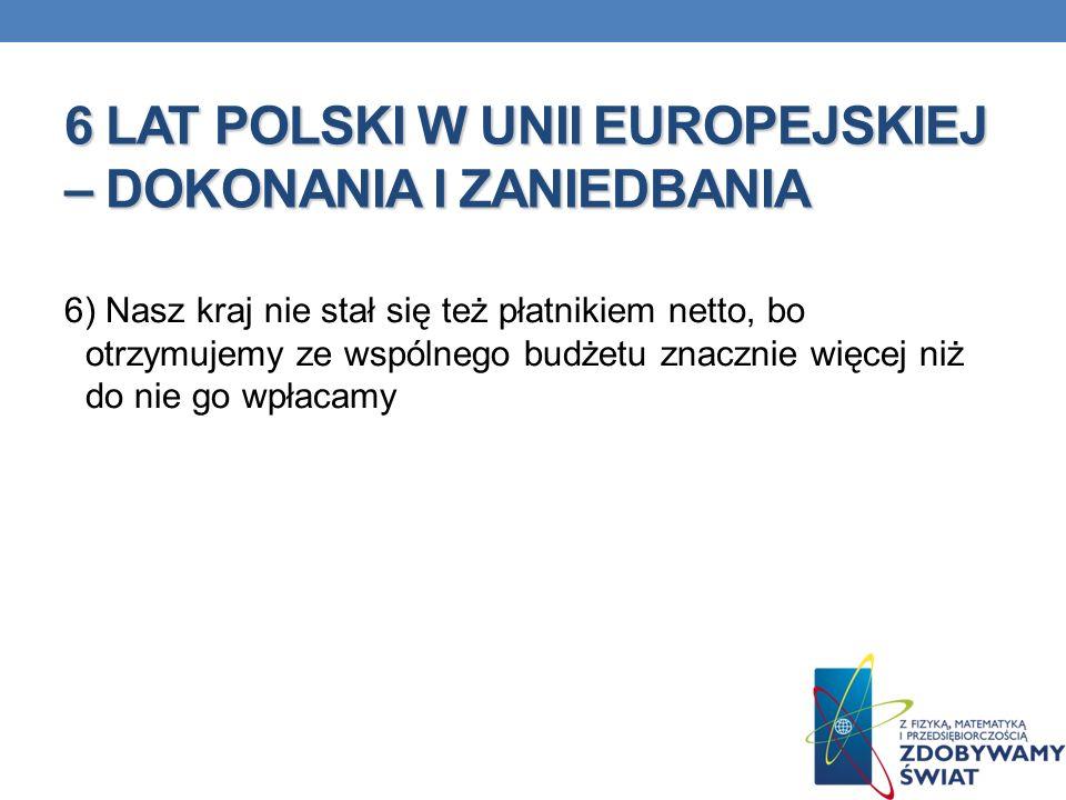 6 LAT POLSKI W UNII EUROPEJSKIEJ – DOKONANIA I ZANIEDBANIA 6) Nasz kraj nie stał się też płatnikiem netto, bo otrzymujemy ze wspólnego budżetu znaczni