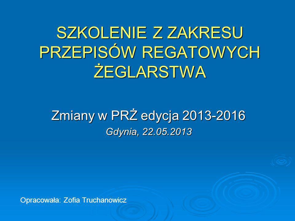 SZKOLENIE Z ZAKRESU PRZEPISÓW REGATOWYCH ŻEGLARSTWA Zmiany w PRŻ edycja 2013-2016 Gdynia, 22.05.2013 Opracowała: Zofia Truchanowicz