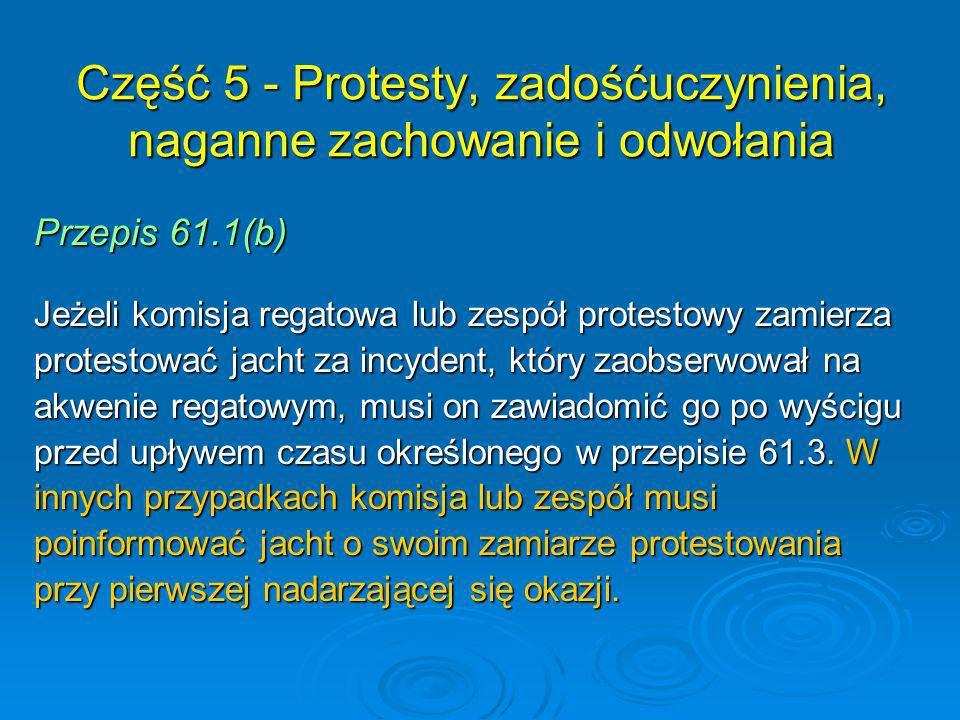 Przepis 61.1(b) Jeżeli komisja regatowa lub zespół protestowy zamierza protestować jacht za incydent, który zaobserwował na akwenie regatowym, musi on