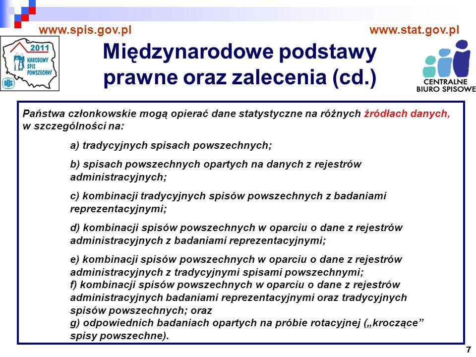 7 www.spis.gov.plwww.stat.gov.pl Państwa członkowskie mogą opierać dane statystyczne na różnych źródłach danych, w szczególności na: a) tradycyjnych spisach powszechnych; b) spisach powszechnych opartych na danych z rejestrów administracyjnych; c) kombinacji tradycyjnych spisów powszechnych z badaniami reprezentacyjnymi; d) kombinacji spisów powszechnych w oparciu o dane z rejestrów administracyjnych z badaniami reprezentacyjnymi; e) kombinacji spisów powszechnych w oparciu o dane z rejestrów administracyjnych z tradycyjnymi spisami powszechnymi; f) kombinacji spisów powszechnych w oparciu o dane z rejestrów administracyjnych badaniami reprezentacyjnymi oraz tradycyjnych spisów powszechnych; oraz g) odpowiednich badaniach opartych na próbie rotacyjnej (kroczące spisy powszechne).