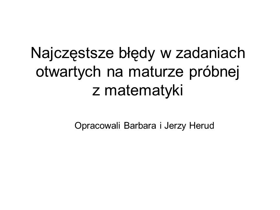 Najczęstsze błędy w zadaniach otwartych na maturze próbnej z matematyki Opracowali Barbara i Jerzy Herud