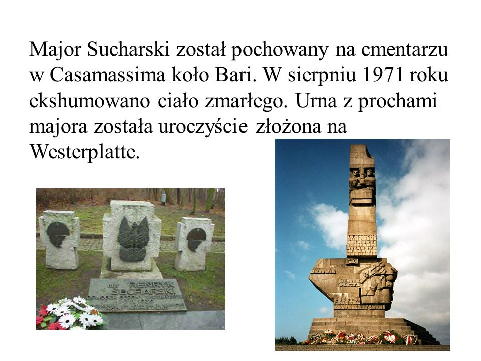 Major Sucharski został pochowany na cmentarzu w Casamassima koło Bari. W sierpniu 1971 roku ekshumowano ciało zmarłego. Urna z prochami majora została
