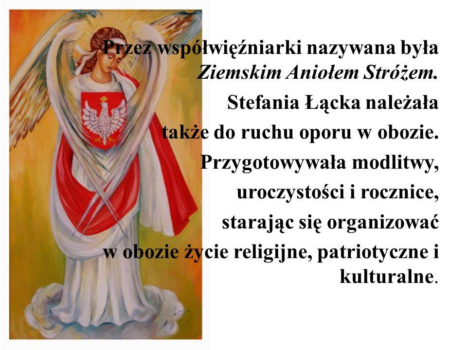 Przez współwięźniarki nazywana była Ziemskim Aniołem Stróżem. Stefania Łącka należała także do ruchu oporu w obozie. Przygotowywała modlitwy, uroczyst