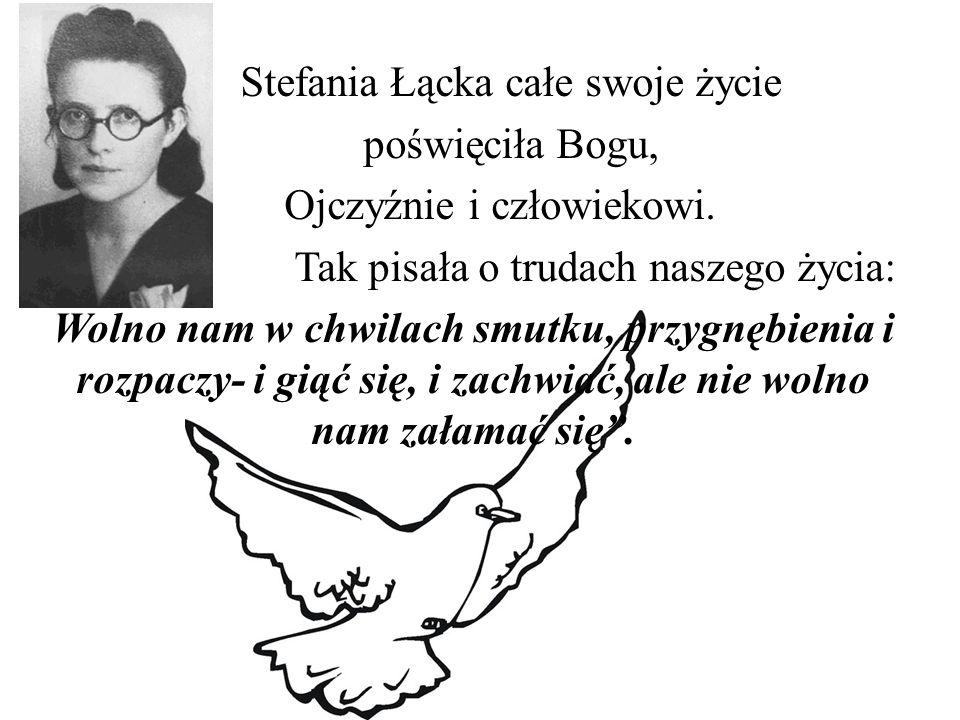 Stefania Łącka całe swoje życie poświęciła Bogu, Ojczyźnie i człowiekowi. Tak pisała o trudach naszego życia: Wolno nam w chwilach smutku, przygnębien