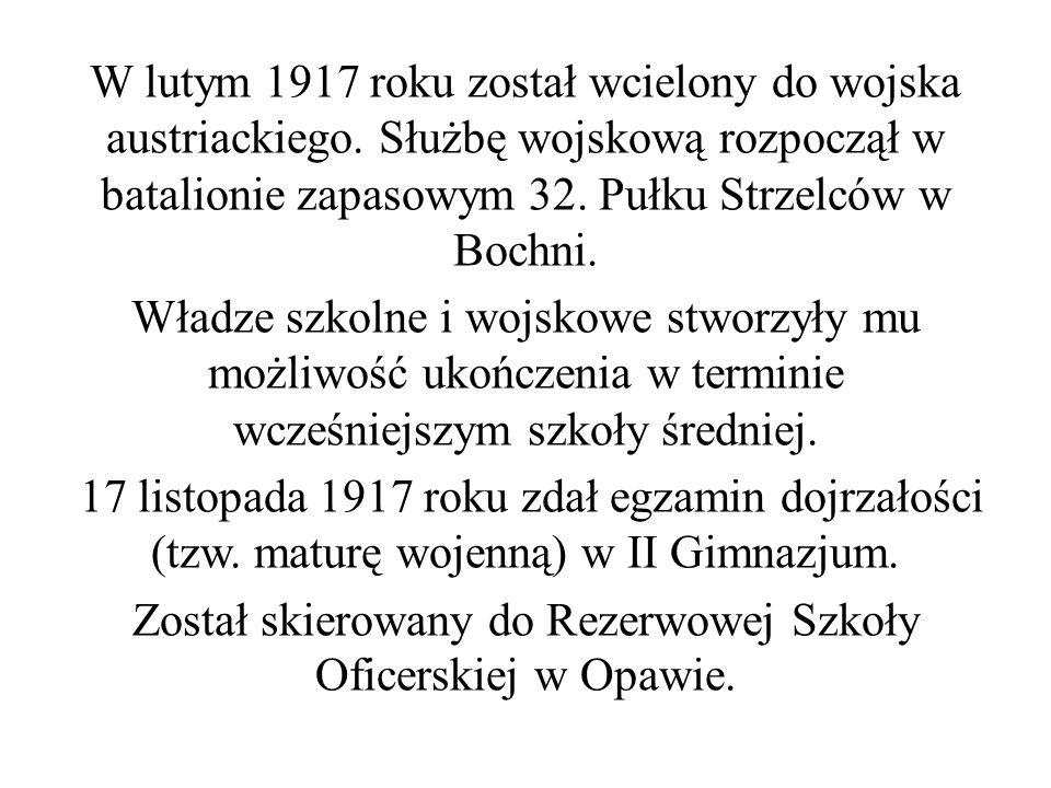 W lutym 1917 roku został wcielony do wojska austriackiego. Służbę wojskową rozpoczął w batalionie zapasowym 32. Pułku Strzelców w Bochni. Władze szkol