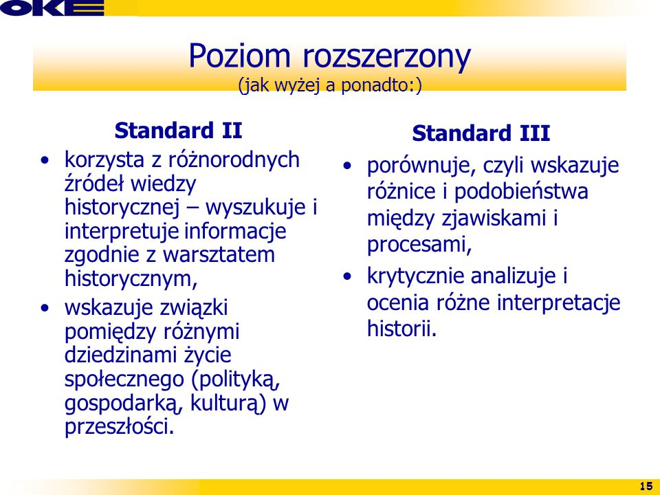 15 Poziom rozszerzony (jak wyżej a ponadto:) Standard II korzysta z różnorodnych źródeł wiedzy historycznej – wyszukuje i interpretuje informacje zgod