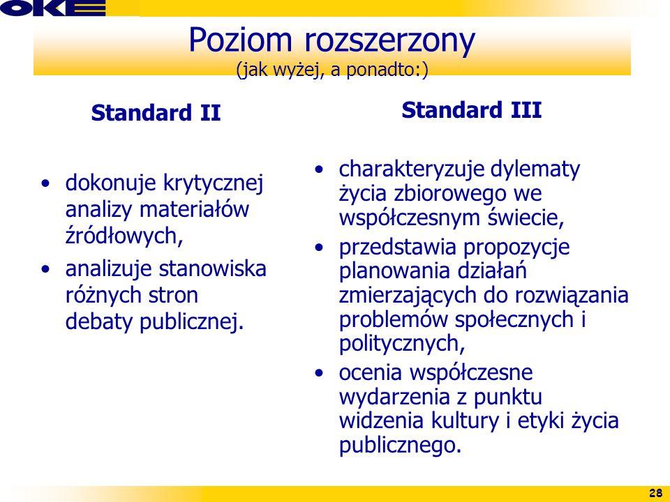 28 Poziom rozszerzony (jak wyżej, a ponadto:) Standard II dokonuje krytycznej analizy materiałów źródłowych, analizuje stanowiska różnych stron debaty