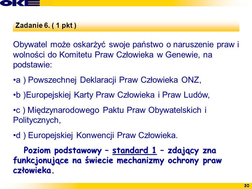 30 Zadanie 6. ( 1 pkt ) Obywatel może oskarżyć swoje państwo o naruszenie praw i wolności do Komitetu Praw Człowieka w Genewie, na podstawie: a ) Pows