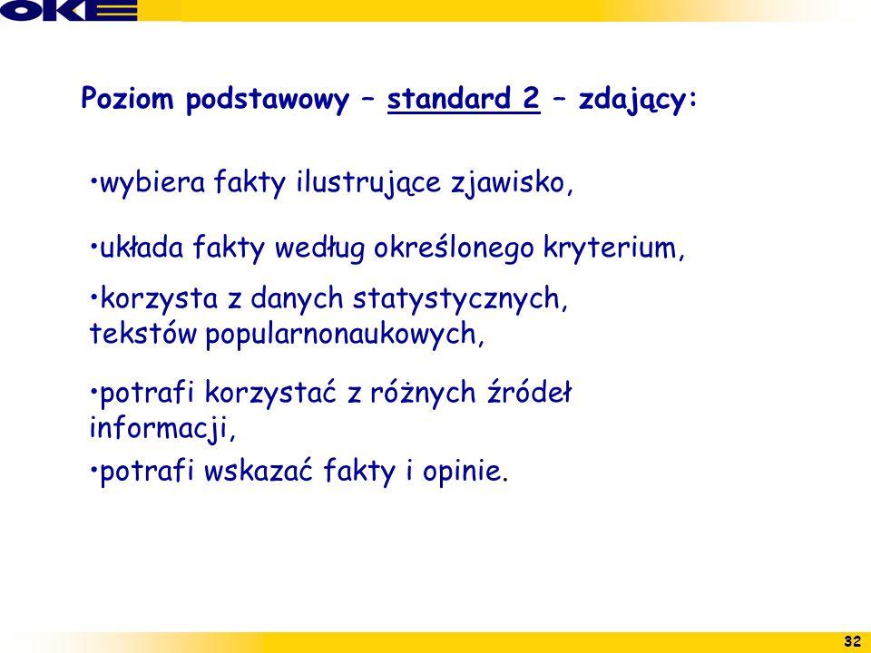 32 Poziom podstawowy – standard 2 – zdający: wybiera fakty ilustrujące zjawisko, układa fakty według określonego kryterium, korzysta z danych statysty
