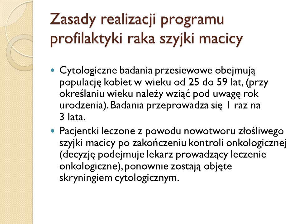 Zasady realizacji programu profilaktyki raka szyjki macicy Cytologiczne badania przesiewowe obejmują populację kobiet w wieku od 25 do 59 lat, (przy określaniu wieku należy wziąć pod uwagę rok urodzenia).