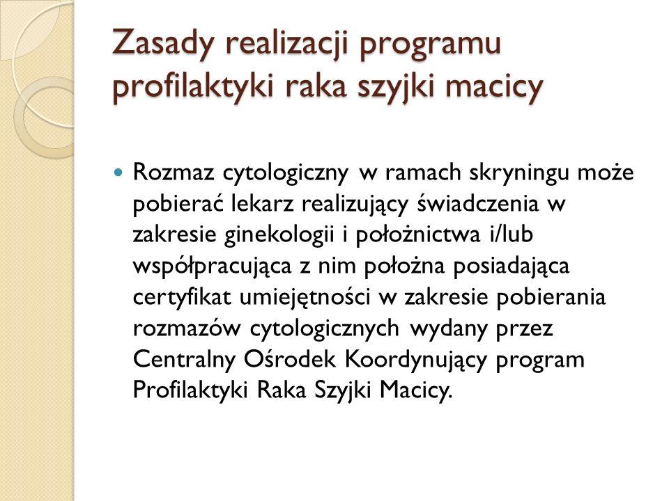 Rozmaz cytologiczny w ramach skryningu może pobierać lekarz realizujący świadczenia w zakresie ginekologii i położnictwa i/lub współpracująca z nim położna posiadająca certyfikat umiejętności w zakresie pobierania rozmazów cytologicznych wydany przez Centralny Ośrodek Koordynujący program Profilaktyki Raka Szyjki Macicy.