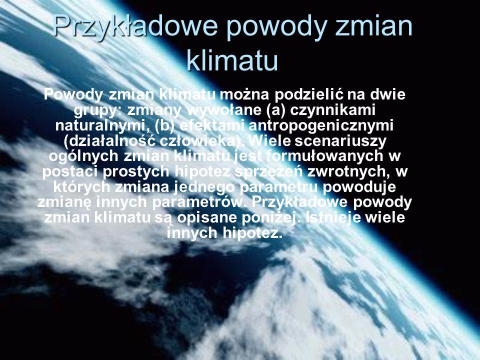 Przykładowe powody zmian klimatu Powody zmian klimatu można podzielić na dwie grupy: zmiany wywołane (a) czynnikami naturalnymi, (b) efektami antropogenicznymi (działalność człowieka).