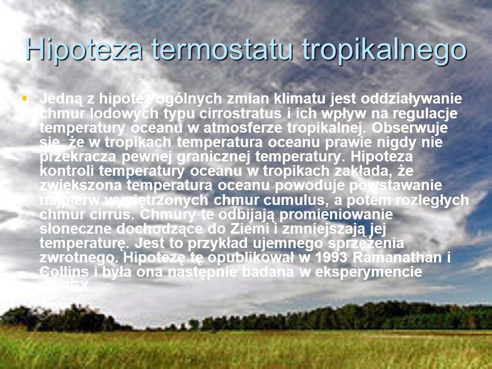Hipoteza termostatu tropikalnego Jedną z hipotez ogólnych zmian klimatu jest oddziaływanie chmur lodowych typu cirrostratus i ich wpływ na regulacje temperatury oceanu w atmosferze tropikalnej.