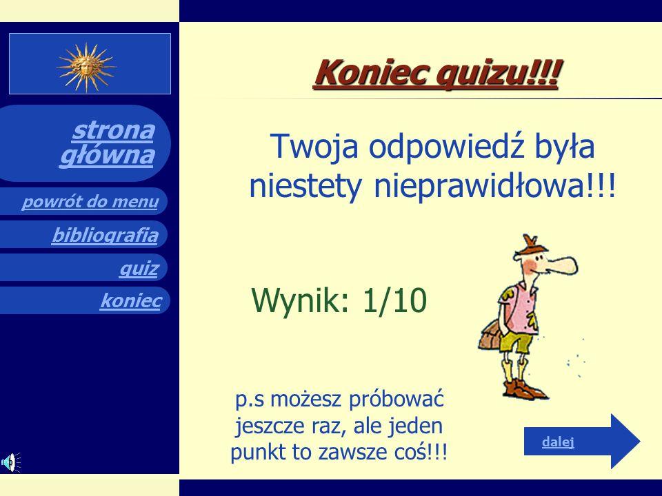 quiz powrót do menu koniec bibliografia strona główna Koniec quizu!!! Twoja odpowiedź była niestety nieprawidłowa!!! Wynik: 0/10 pkt. p.s. Spróbuj jes