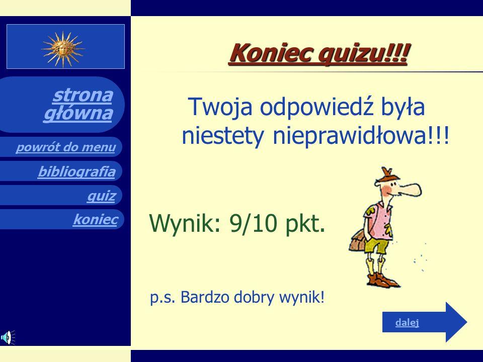 quiz powrót do menu koniec bibliografia strona główna Koniec quizu!!! Twoja odpowiedź była niestety nieprawidłowa!!! dalej Wynik: 8/10 pkt. p.s. Bardz