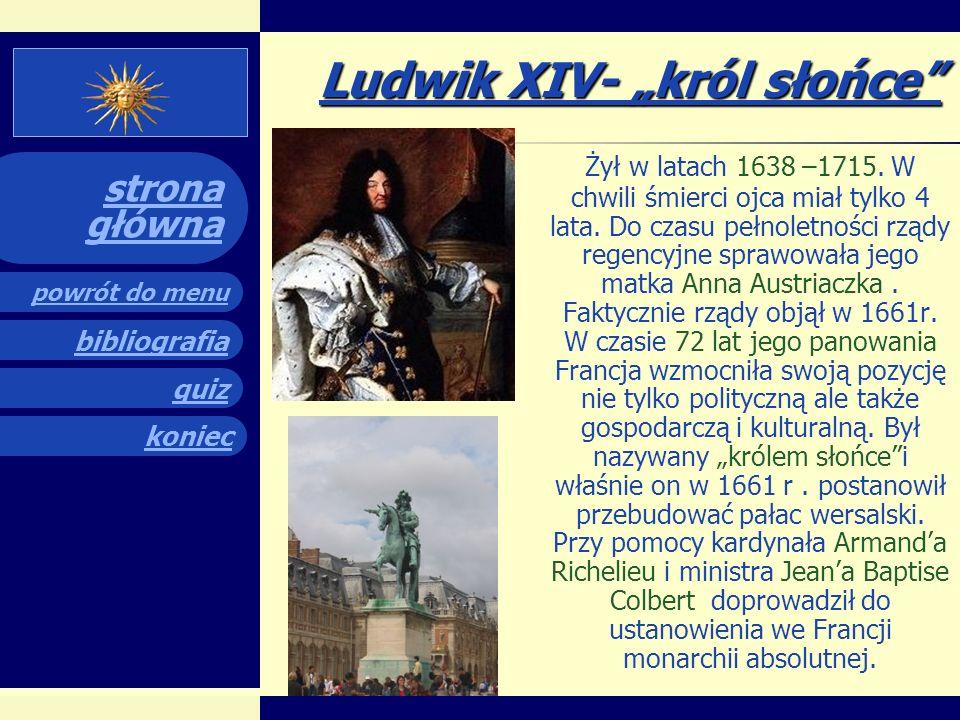 quiz powrót do menu koniec bibliografia strona główna Ludwik XIV- król słońce Żył w latach 1638 –1715.