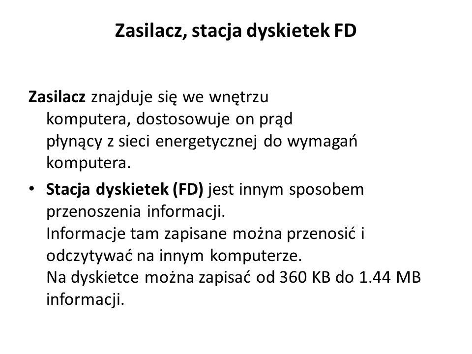 Zasilacz, stacja dyskietek FD Zasilacz znajduje się we wnętrzu komputera, dostosowuje on prąd płynący z sieci energetycznej do wymagań komputera. Stac