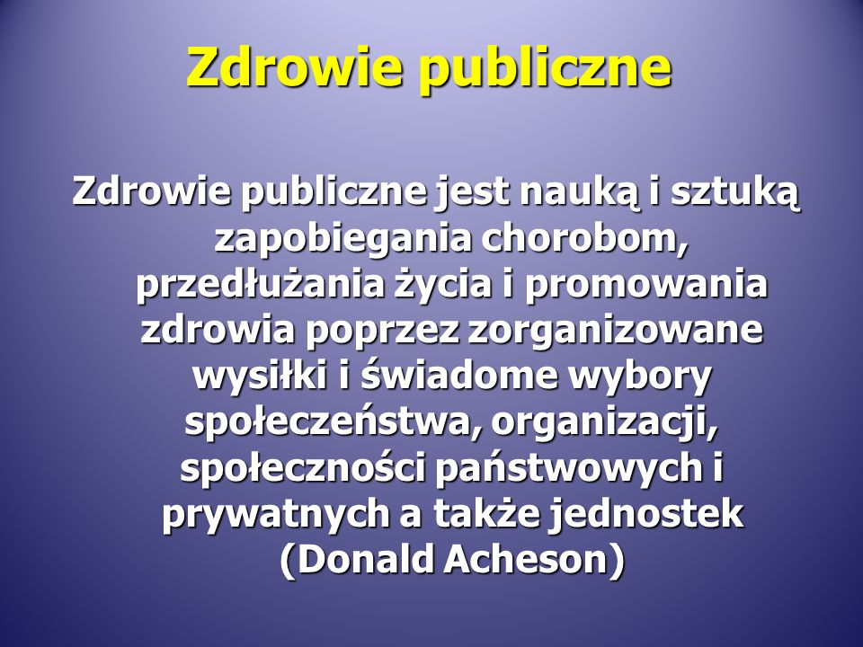 Zdrowie publiczne Zdrowie publiczne jest nauką i sztuką zapobiegania chorobom, przedłużania życia i promowania zdrowia poprzez zorganizowane wysiłki i świadome wybory społeczeństwa, organizacji, społeczności państwowych i prywatnych a także jednostek (Donald Acheson)