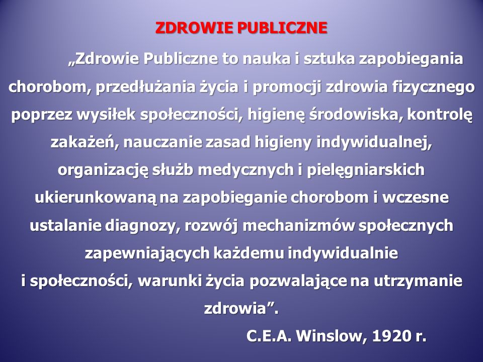 ZDROWIE PUBLICZNE Zdrowie Publiczne to nauka i sztuka zapobiegania chorobom, przedłużania życia i promocji zdrowia fizycznego poprzez wysiłek społeczn