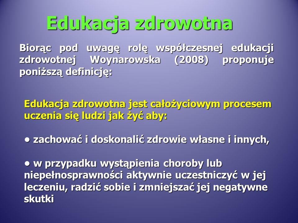 Edukacja zdrowotna Biorąc pod uwagę rolę współczesnej edukacji zdrowotnej Woynarowska (2008) proponuje poniższą definicję: Edukacja zdrowotna jest cał