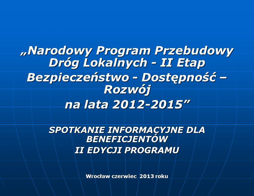 Narodowy Program Przebudowy Dróg Lokalnych - II Etap Bezpieczeństwo - Dostępność – Rozwój na lata 2012-2015 SPOTKANIE INFORMACYJNE DLA BENEFICJENTÓW II EDYCJI PROGRAMU Wrocław czerwiec 2013 roku