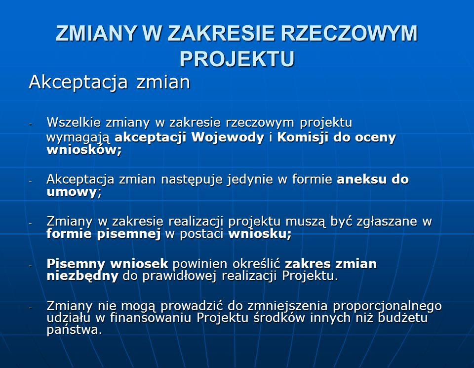 ZMIANY W ZAKRESIE RZECZOWYM PROJEKTU Akceptacja zmian - Wszelkie zmiany w zakresie rzeczowym projektu wymagają akceptacji Wojewody i Komisji do oceny wniosków; wymagają akceptacji Wojewody i Komisji do oceny wniosków; - Akceptacja zmian następuje jedynie w formie aneksu do umowy; - Zmiany w zakresie realizacji projektu muszą być zgłaszane w formie pisemnej w postaci wniosku; - Pisemny wniosek powinien określić zakres zmian niezbędny do prawidłowej realizacji Projektu.