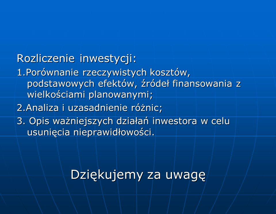 Rozliczenie inwestycji: 1.Porównanie rzeczywistych kosztów, podstawowych efektów, źródeł finansowania z wielkościami planowanymi; 2.Analiza i uzasadnienie różnic; 3.