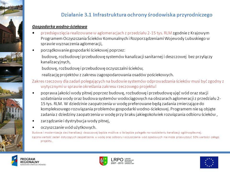 Działanie 3.1 Infrastruktura ochrony środowiska przyrodniczego Gospodarka wodna Preferowane działania ujęte w Programie Małej Retencji Województwa Lubuskiego: budowa i przebudowa wałów przeciwpowodziowych, zbiorników retencyjnych, odbudowa rzek i kanałów, stacji pomp, budowli piętrzących wraz z niezbędną infrastrukturą związaną z tymi działaniami, regulacja cieków wodnych, tworzenie polderów (w tym zalesianie) oraz odtwarzanie naturalnych terenów zalewowych, odbudowa ekosystemów zdegradowanych przez niewłaściwą eksploatację zasobów wodnych, budowa i modernizacja małych zbiorników wielozadaniowych o pojemności mniejszej niż 10 mln m3 i stopni wodnych.