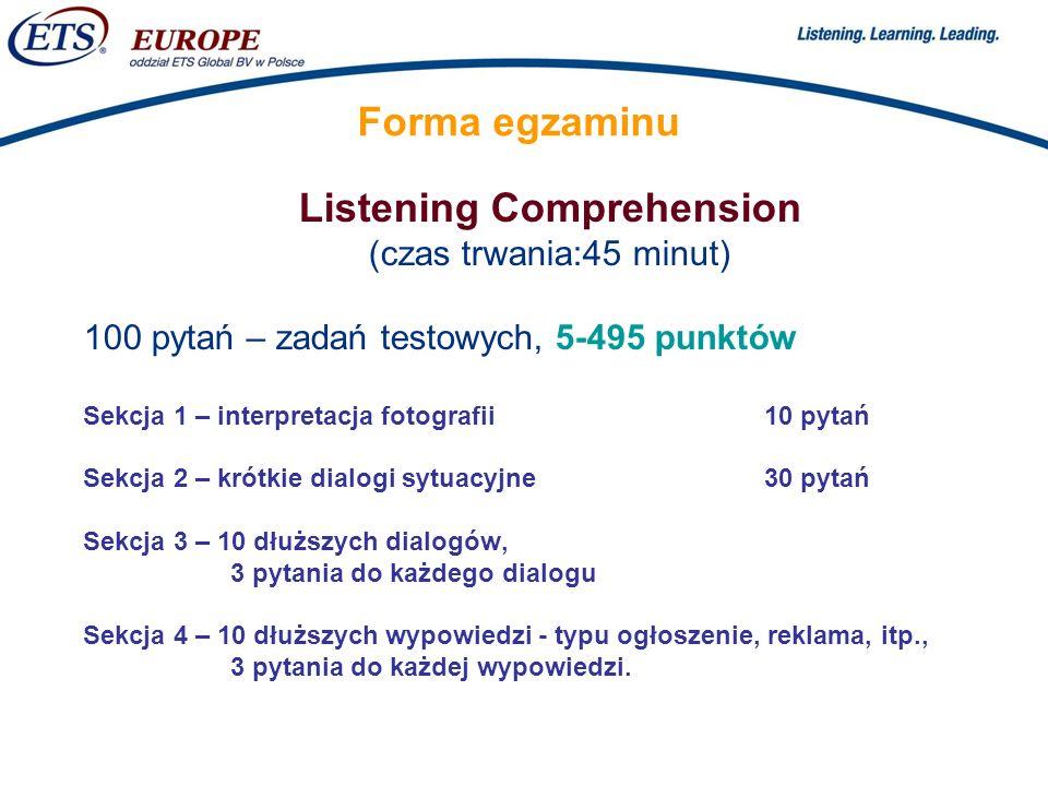 > Forma egzaminu Listening Comprehension (czas trwania:45 minut) 100 pytań – zadań testowych, 5-495 punktów Sekcja 1 – interpretacja fotografii10 pytań Sekcja 2 – krótkie dialogi sytuacyjne30 pytań Sekcja 3 – 10 dłuższych dialogów, 3 pytania do każdego dialogu Sekcja 4 – 10 dłuższych wypowiedzi - typu ogłoszenie, reklama, itp., 3 pytania do każdej wypowiedzi.