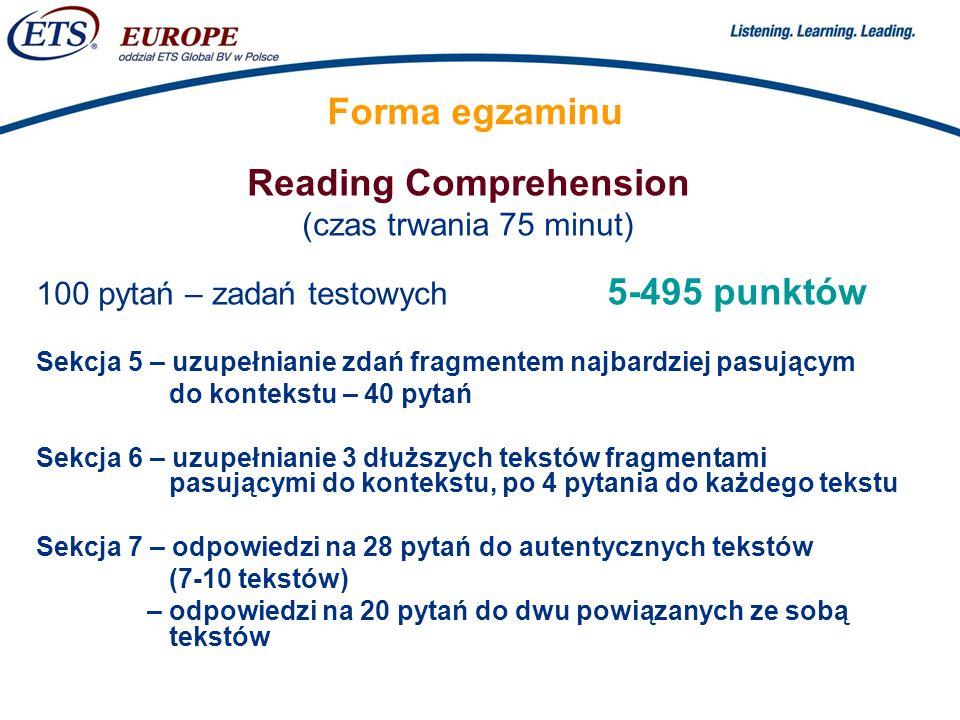 > Forma egzaminu Reading Comprehension (czas trwania 75 minut) 100 pytań – zadań testowych 5-495 punktów Sekcja 5 – uzupełnianie zdań fragmentem najbardziej pasującym do kontekstu – 40 pytań Sekcja 6 – uzupełnianie 3 dłuższych tekstów fragmentami pasującymi do kontekstu, po 4 pytania do każdego tekstu Sekcja 7 – odpowiedzi na 28 pytań do autentycznych tekstów (7-10 tekstów) – odpowiedzi na 20 pytań do dwu powiązanych ze sobą tekstów