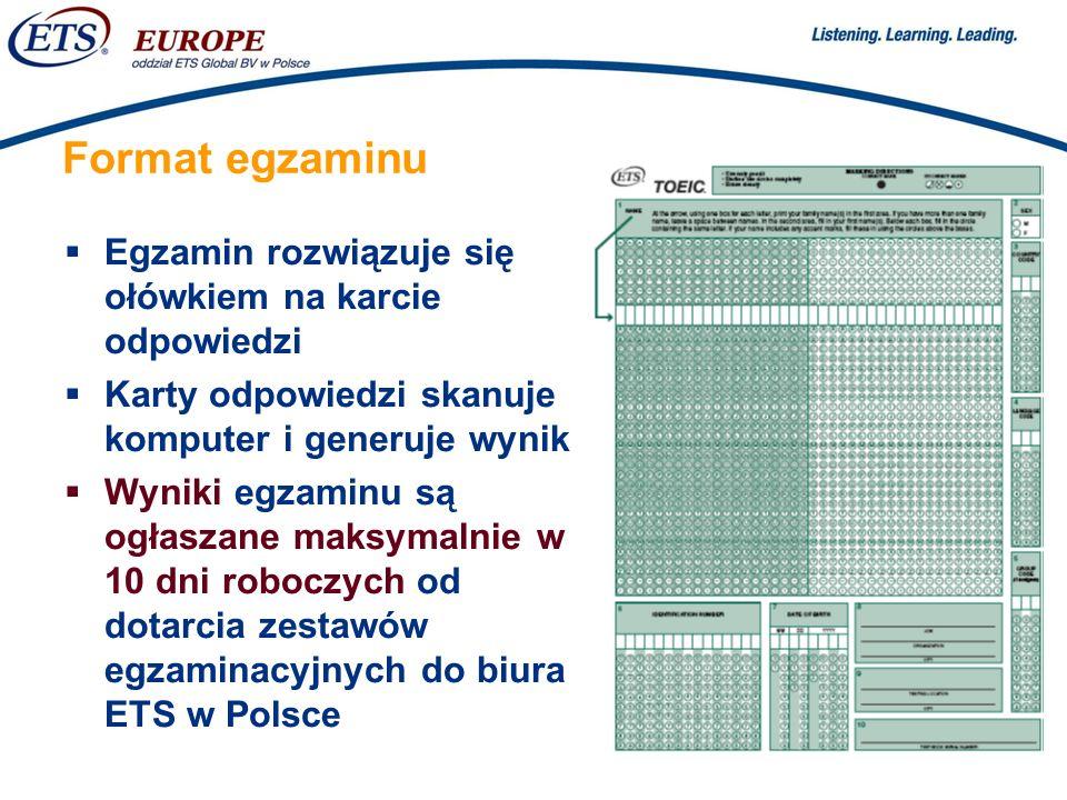 > Format egzaminu Egzamin rozwiązuje się ołówkiem na karcie odpowiedzi Karty odpowiedzi skanuje komputer i generuje wynik Wyniki egzaminu są ogłaszane maksymalnie w 10 dni roboczych od dotarcia zestawów egzaminacyjnych do biura ETS w Polsce