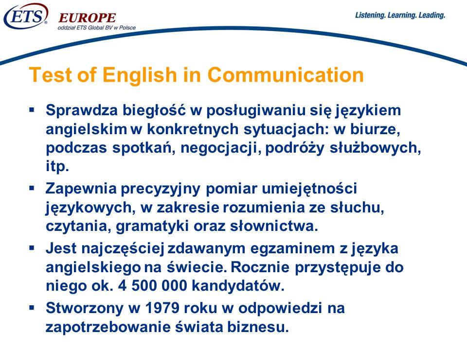 > Test of English in Communication Sprawdza biegłość w posługiwaniu się językiem angielskim w konkretnych sytuacjach: w biurze, podczas spotkań, negocjacji, podróży służbowych, itp.